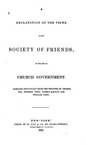 A Declaration of the Views of the Society of Friends: In Relation to Church Government. Compiled Principally from the Writings of George Fox, Stephen Crisp, Robert Barclay and William Penn