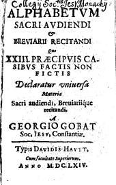 Alphabetvm Sacri Avdiendi Et Breviarii Recitandi: Quo XXIII. Praecipvis Casibvs Factis Non Fictis Declaratur vniuersa Materia Sacri audiendi, Breuiariique recitandi