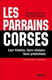 Les Parrains corses: Leur histoire, leurs réseaux, leurs protections