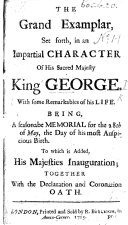 The Grand Exemplar, Set Forth, in an Impartial Character of ... King George. With Some Remarkables of His Life. Being a Seasonable Memorial for the 28th of May, the Day of His ... Birth. To which is Added, His Majesties Inauguration, Etc