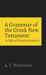 A Grammar of the Greek New Testament in the Light of Historical Research