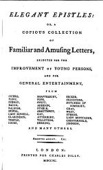 ELEGANT EPISTLES: OR, A COPIOUS COLLECTION OF Familiar and Amusing Letters, SELECTED FOR THE IMPROVEMENT OF YOUNG PERSONS, AND FOR GENERAL ENTERTAINMENT
