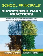 The School Principals? Guide to Successful Daily Practices: Practical Ideas and Strategies for Beginning and Seasoned Educators
