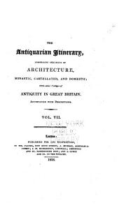 The Antiquarian Itinerary: Comprising Specimens of Architecture, Monastic, Castellated, and Domestic; with Other Vestiges of Antiquity in Great Britain; Accompanied with Descriptions, Volume 7