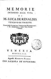 Memorie intorno alla vita di m. Luca de Renaldis vescovo di Trieste, Consigliere intimo dell'Imperatore Massimiliano 1. e suo ambasciatore a molte Corti Sovrane d'Europa