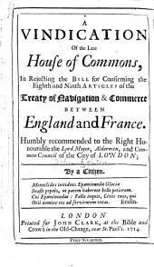 A Vindication of the Late House of Commons, in Rejecting the Bill for Confirming the Eighth and Ninth Articles of the Treaty of Navigation & Commerce Between England and France: Humbly Recommended to the Right Honourable the Lord Mayor, Aldermen, and Common Council of the City of London