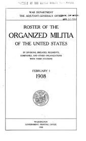 Roster of the Organized Militia of the United States, by Divisions, Brigades, Regiments, Companies, and Other Organizations, with Their Stations. February 1, 1908