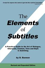 The Elements of Subtitles, Revised and Expanded Edition: A Practical Guide to the Art of Dialogue, Character, Context, Tone and Style in Subtitling