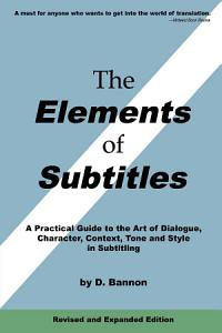 The Elements of Subtitles  Revised and Expanded Edition  A Practical Guide to the Art of Dialogue  Character  Context  Tone and Style in Subtitling PDF