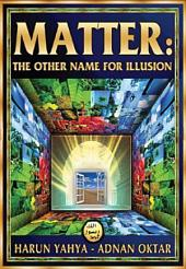 Matter: The Other Name For Illusion