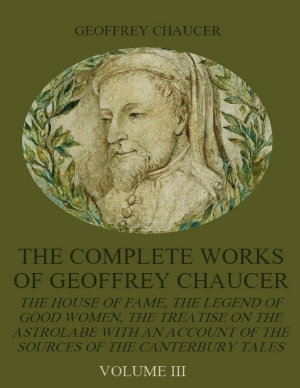 The Complete Works of Geoffrey Chaucer   The House of Fame  The Legend of Good Women  The Treatise on the Astrolabe with an Account on the Sources of the Canterbury Tales  Volume III  Illustrated  PDF