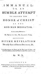Immanuel Or An Humble Attempt To Defend The Honor Of Christ As The God Man Mediator In Observations On Part Of The Rev Mr Elliots Work Entitled Divine Revelation The Only Test Of Sound Doctrine By W S  Book PDF