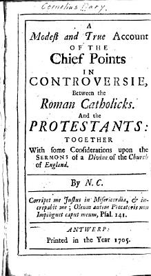 A Modest and True Account of the Chief Points in Controversie  Between the Roman Catholicks  And the Protestants