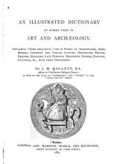 An Illustrated Dictionary of Words Used in Art and Archaeology: Explaining Terms Frequently Used in Works on Architecture, Arms, Bronzes, Christian Art, Colour, Costume, Decoration, Devices, Emblems, Heraldry, Lace, Personal Ornaments, Pottery, Painting, Sculpture, &c, with Their Derivations