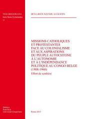 Missions catholiques et protestantes face au colonialisme et aux aspirations du peuple autochtone à l'autonomie et à l'independence politique au Congo Belge...