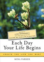 Each Day Your Life Begins: Inspired by Lynn Grabhorn's <i>New York Times</i> bestseller <i>Excuse Me Your Life Is Waiting</i>