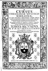 Cursus theologiae mystico-scholasticae in tres tomos diuisus, in quo abdit issima dubia mystica explanantur, methodo scholastica juxta miram, solidamque doctrinam angelici praeceptoris d. Thomae sacrae theologiae principis. Authore p. fr. Joseph a Spiritu Sancto, Carmelita excalceato, ... Tomus primus [-secundus] ..: Tomus secundus R.P.N.F. Sebastiano a Conceptione .., Volume 2