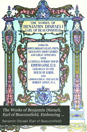 The Works of Benjamin Disraeli, Earl of Beaconsfield, Embracing Novels, Romances, Plays, Poems, Biography, Short Stories and Great Speeches: Coningsby