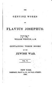 The Genuine Works of Flavius Josephus: Translated by William Whiston, A.M. ; Containing Three Books of the Jewish War, Volume 6