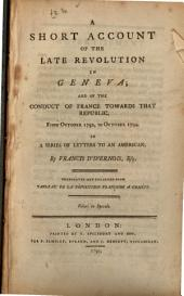 A Short Account of the Late Revolution in Geneva, and of the Conduct of France Towards that Republic, from October 1792, to October 1794: In a Series of Letters to an American