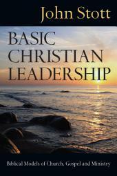 Basic Christian Leadership: Biblical Models of Church, Gospel and Ministry
