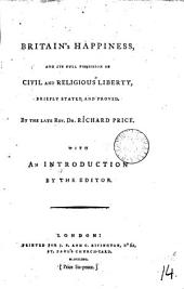 Britain's Happiness, and Its Full Possession of Civil and Religious Liberty, Briefly Stated and Proved. By the Late Rev. Dr. Richard Price. With an Introduction by the Editor: Volume 14