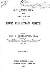 An Inquiry Into the Basis of True Christian Unity: Volume 1