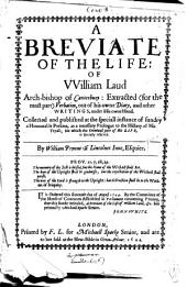 A Breviate of the Life of William Laud, Arch-bishop of Canterbury: Extracted from His Owne Diary, and Other Writings, Under His Owne Hand. Collected and Published at the Speciall Instance of Sundry Honourable Persons, as a Necessary Prologue to the History of His Tryall; for which the Criminall Part of His Life, is Specially Reserved