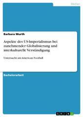 Aspekte des US-Imperialismus bei zunehmender Globalisierung und interkulturelle Verständigung: Untersucht am American Football