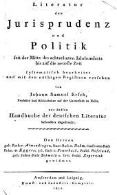 Literatur der Jurisprudenz und Politik seit der Mitte des achtzehnten Jahrhunderts bis auf die neuste Zeit ... von J. S. E., aus dessen Handbuche der deutschen Literatur besonders abgedruckt