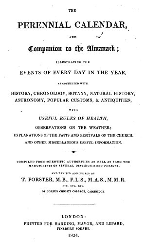 The Perennial Calendar, and Companion to the Almanack; Illustrating the Events of Every Day in the Year, as Connected with History, Chronology, Botany, Etc. With Useful Rules of Health, Observations on the Weather, Etc. Compiled from Scientific Authorities as Well as from the Manuscripts of Several Distinguished Persons, and Revised and Edited by T. F.