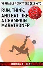 Veritable Activators (826 +) to Run, Think, and Eat like a Champion Marathoner