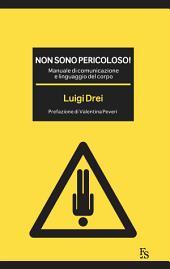 Non sono pericoloso!: Manuale di comunicazione e linguaggio del corpo.