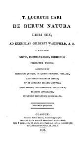 T. Lucretii Cari De rerum natura libri sex: ad exemplar Gilberti Wakefield, A.B. cum ejusdem notis, commentariis, indicibus, fideliter excusi, Volume 4