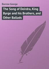 The Song of Deirdra, King Byrge and his Brothers, and Other Ballads