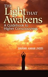 The Light That Awakens: A Guidebook to Higher Consciousness