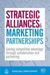 Strategic Alliances and Marketing Partnerships: Gaining Competitive Advantage Through Collaboration and Partnering