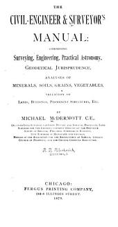 The Civil-engineer & Surveyor's Manual: Comprising Surveying, Engineering, Practical Astronomy, Geodetical Jurisprudence, Analyses of Minerals, Soils, Grains, Vegetables, Valuation of Lands, Buildings, Permanent Structures, Etc