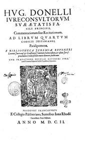 Hug. Donelli ... Commentariorum siue Recitationum, ad librum quartum codicis Justinianei, Paralipomena, e bibliotheca Jeremiae Reusneri ... Cum praefatione Nicolai Reusneri ..