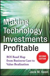 Making Technology Investments Profitable: ROI Road Map from Business Case to Value Realization, Edition 2