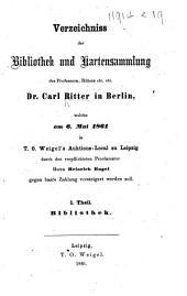 Verzeichniss der Bibliothek und Kartensammlung des ... Dr. Carl Ritter ... welche am 6. Mai 1861 ... versteigert werden soll. Tl. 1. Bibliothek
