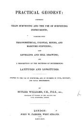 Practical geodosy: comprising chain surveying and the use of surveying instruments; together with trigonometrical, colonial, mining, and maritime surveying, also levelling and hill-drawing, and a description of the methods of determining latitudes and longitudes, etc