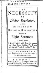 The Necessity of Divine Revelation, and The Truth of the Christian Revelation Asserted: In Eight Sermons : to which is Prefix'd, A Preface with Some Remarks on a Late Book, Intitled, The Scheme of Literal Prophecy Consider'd, &c. ...