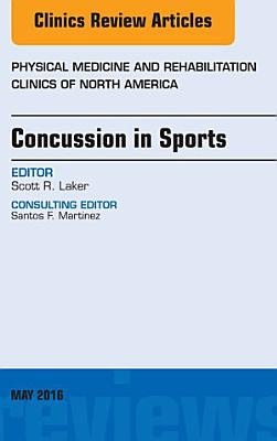 Concussion in Sports, An Issue of Physical Medicine and Rehabilitation Clinics of North America, E-Book