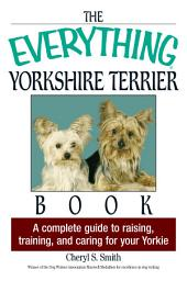 The Everything Yorkshire Terrier Book: A Complete Guide to Raising, Training, And Caring for Your Yorkie