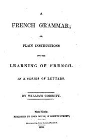 A French Grammar: Or, Plain Instructions for the Learning of French. In a Series of Letters