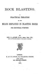 Rock Blasting: A Practical Treatise on the Means Employed in Blasting Rocks for Industrial Purposes