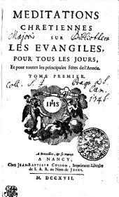MEDITATIONS CHRETIENNES SUR LES EVANGILES POUR TOUS LES JOURS, Et pour toutes les principales Fétes de l'Année: TOME PREMIER, Volume1
