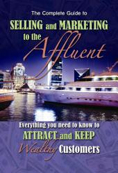 The Complete Guide to Selling and Marketing to Affluent Customers: Everything You Need to Know to Attract and Keep Wealthy Customers
