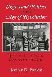 "News and Politics in the Age of Revolution: Jean Luzac's ""Gazette de Leyde"""